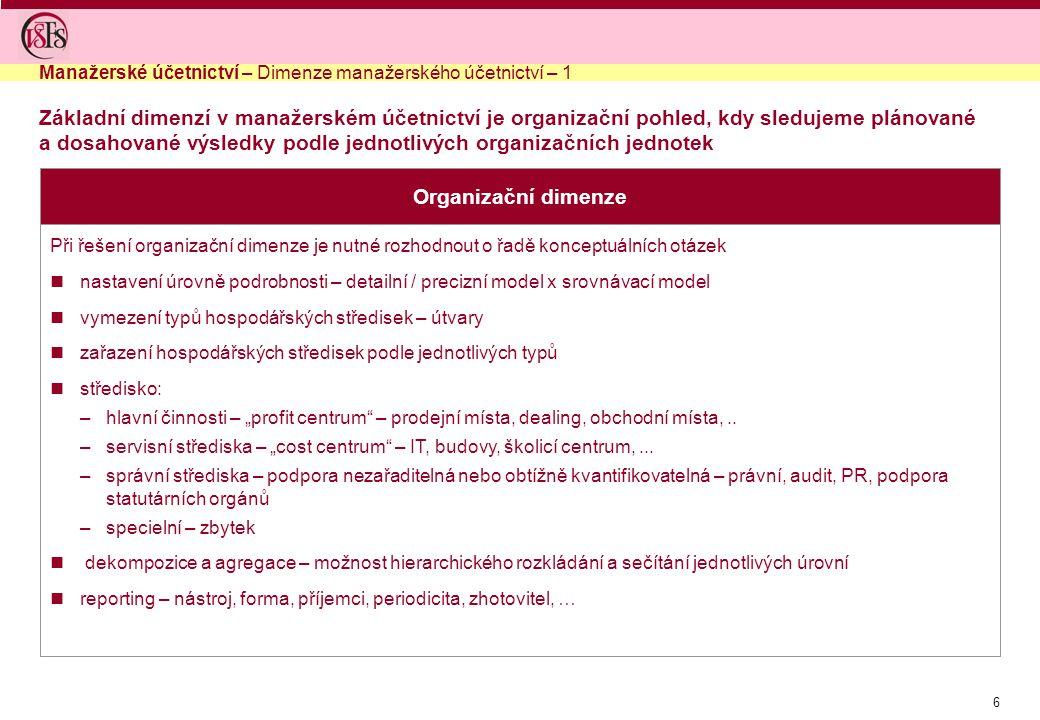 """6 Základní dimenzí v manažerském účetnictví je organizační pohled, kdy sledujeme plánované a dosahované výsledky podle jednotlivých organizačních jednotek Organizační dimenze Při řešení organizační dimenze je nutné rozhodnout o řadě konceptuálních otázek nastavení úrovně podrobnosti – detailní / precizní model x srovnávací model vymezení typů hospodářských středisek – útvary zařazení hospodářských středisek podle jednotlivých typů středisko: –hlavní činnosti – """"profit centrum – prodejní místa, dealing, obchodní místa,.."""