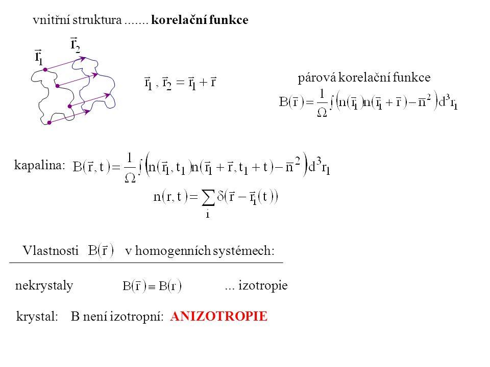 vnitřní struktura....... korelační funkce párová korelační funkce Vlastnosti v homogenních systémech: nekrystaly... izotropie krystal: B není izotropn