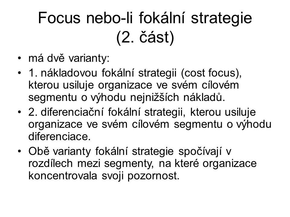Focus nebo-li fokální strategie (2. část) má dvě varianty: 1. nákladovou fokální strategii (cost focus), kterou usiluje organizace ve svém cílovém seg