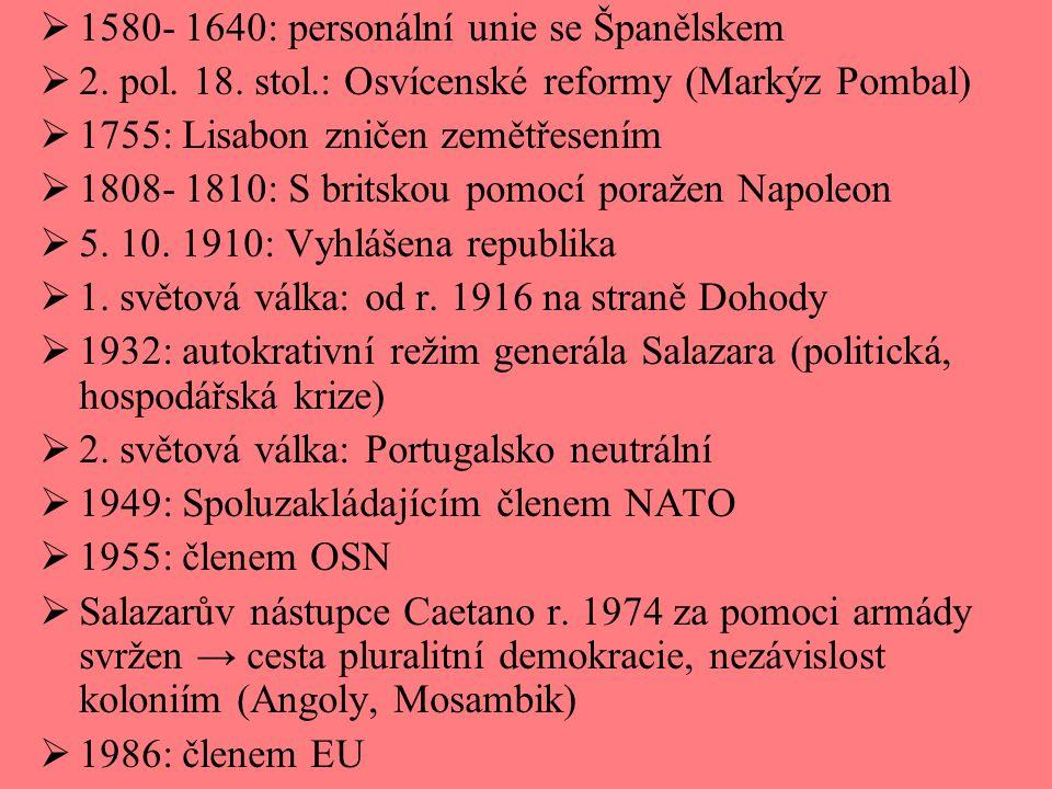  1580- 1640: personální unie se Španělskem  2. pol. 18. stol.: Osvícenské reformy (Markýz Pombal)  1755: Lisabon zničen zemětřesením  1808- 1810: