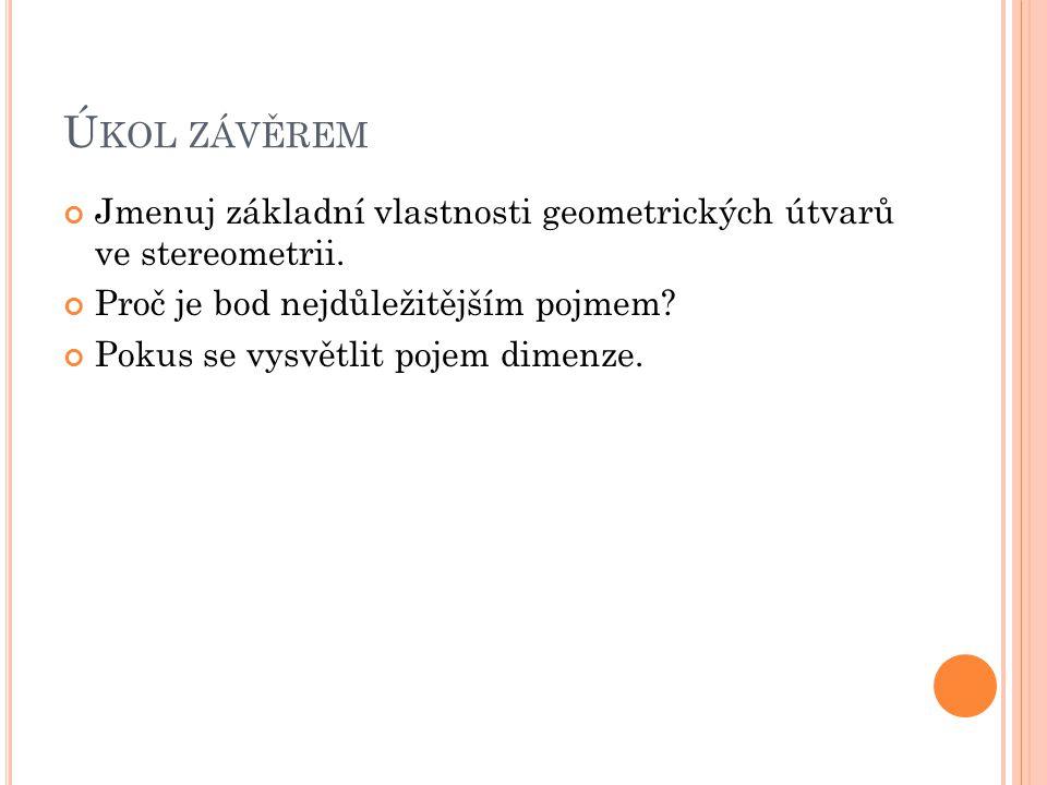 Ú KOL ZÁVĚREM Jmenuj základní vlastnosti geometrických útvarů ve stereometrii.