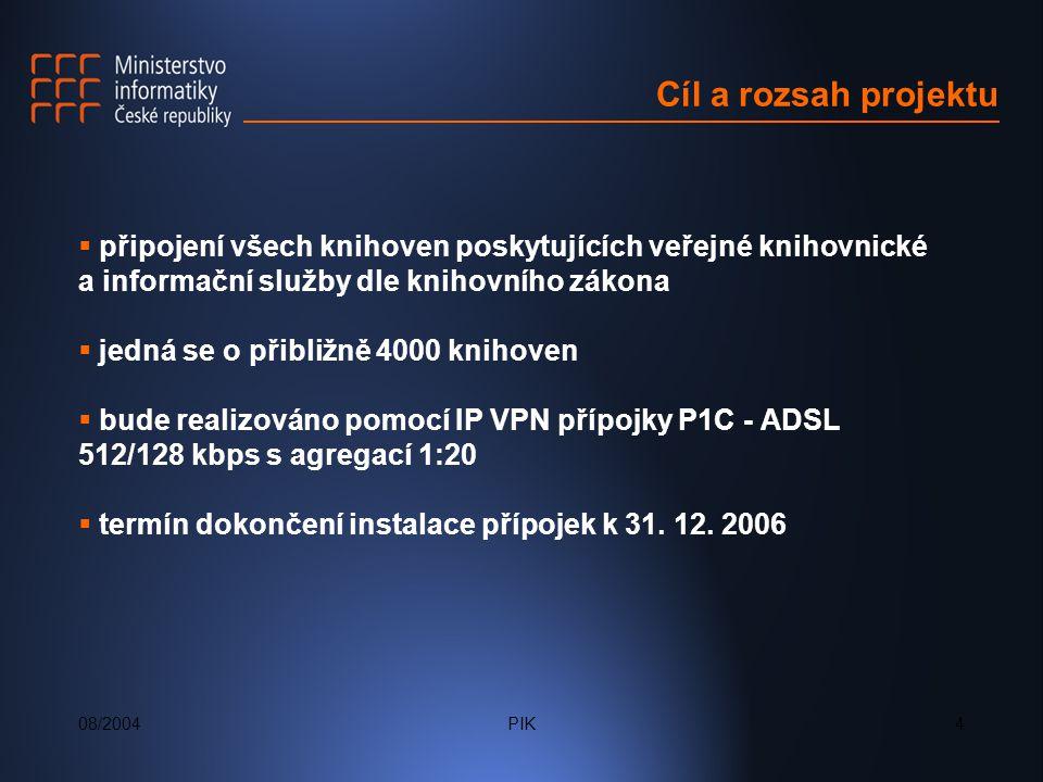 08/2004PIK4 Cíl a rozsah projektu  připojení všech knihoven poskytujících veřejné knihovnické a informační služby dle knihovního zákona  jedná se o přibližně 4000 knihoven  bude realizováno pomocí IP VPN přípojky P1C - ADSL 512/128 kbps s agregací 1:20  termín dokončení instalace přípojek k 31.