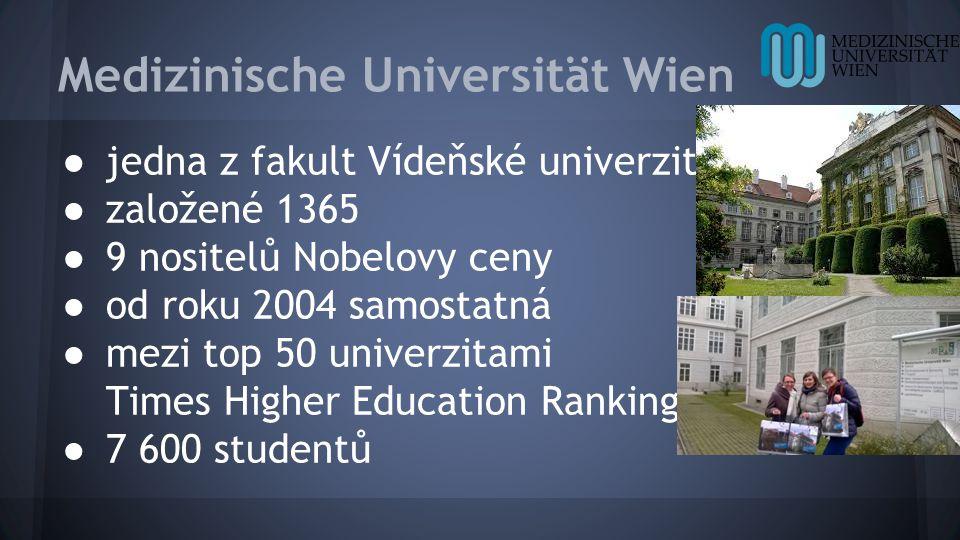 Medizinische Universität Wien ● jedna z fakult Vídeňské univerzity ● založené 1365 ● 9 nositelů Nobelovy ceny ● od roku 2004 samostatná ● mezi top 50 univerzitami Times Higher Education Ranking ● 7 600 studentů