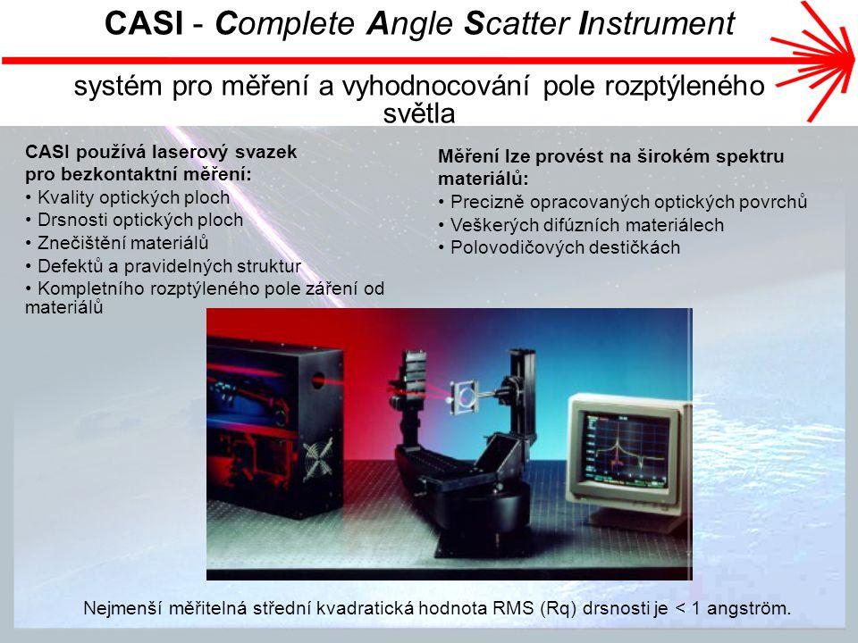 CASI - Complete Angle Scatter Instrument systém pro měření a vyhodnocování pole rozptýleného světla CASI používá laserový svazek pro bezkontaktní měření: Kvality optických ploch Drsnosti optických ploch Znečištění materiálů Defektů a pravidelných struktur Kompletního rozptýleného pole záření od materiálů Nejmenší měřitelná střední kvadratická hodnota RMS (Rq) drsnosti je < 1 angström.