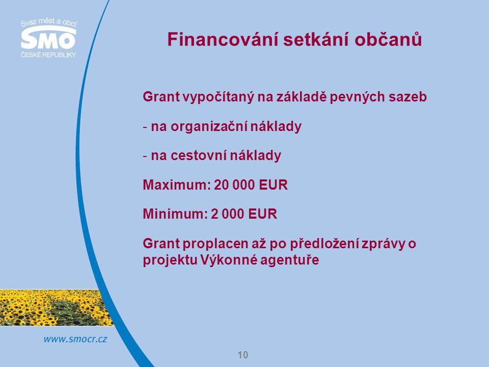 10 Financování setkání občanů Grant vypočítaný na základě pevných sazeb - na organizační náklady - na cestovní náklady Maximum: 20 000 EUR Minimum: 2 000 EUR Grant proplacen až po předložení zprávy o projektu Výkonné agentuře