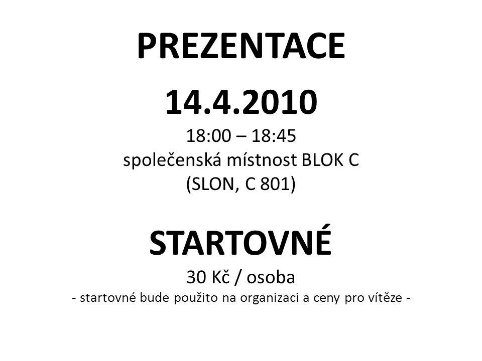 PREZENTACE 14.4.2010 18:00 – 18:45 společenská místnost BLOK C (SLON, C 801) STARTOVNÉ 30 Kč / osoba - startovné bude použito na organizaci a ceny pro vítěze -