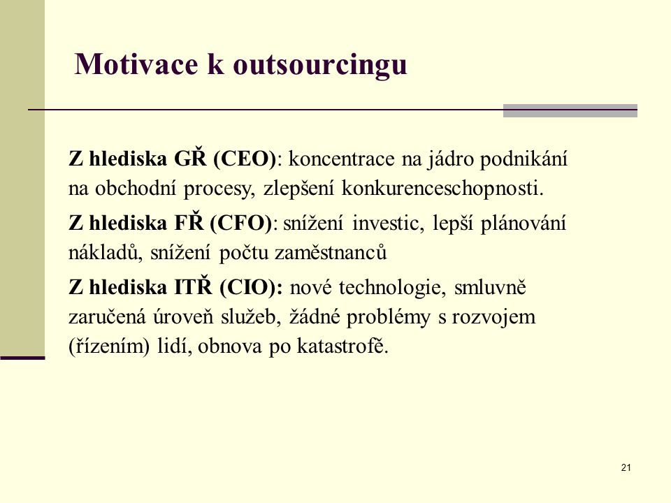 21 Motivace k outsourcingu Z hlediska GŘ (CEO): koncentrace na jádro podnikání na obchodní procesy, zlepšení konkurenceschopnosti. Z hlediska FŘ (CFO)