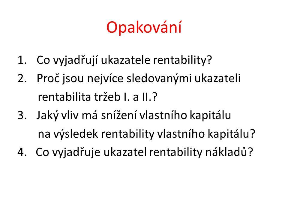 Opakování 1.Co vyjadřují ukazatele rentability? 2.Proč jsou nejvíce sledovanými ukazateli rentabilita tržeb I. a II.? 3.Jaký vliv má snížení vlastního