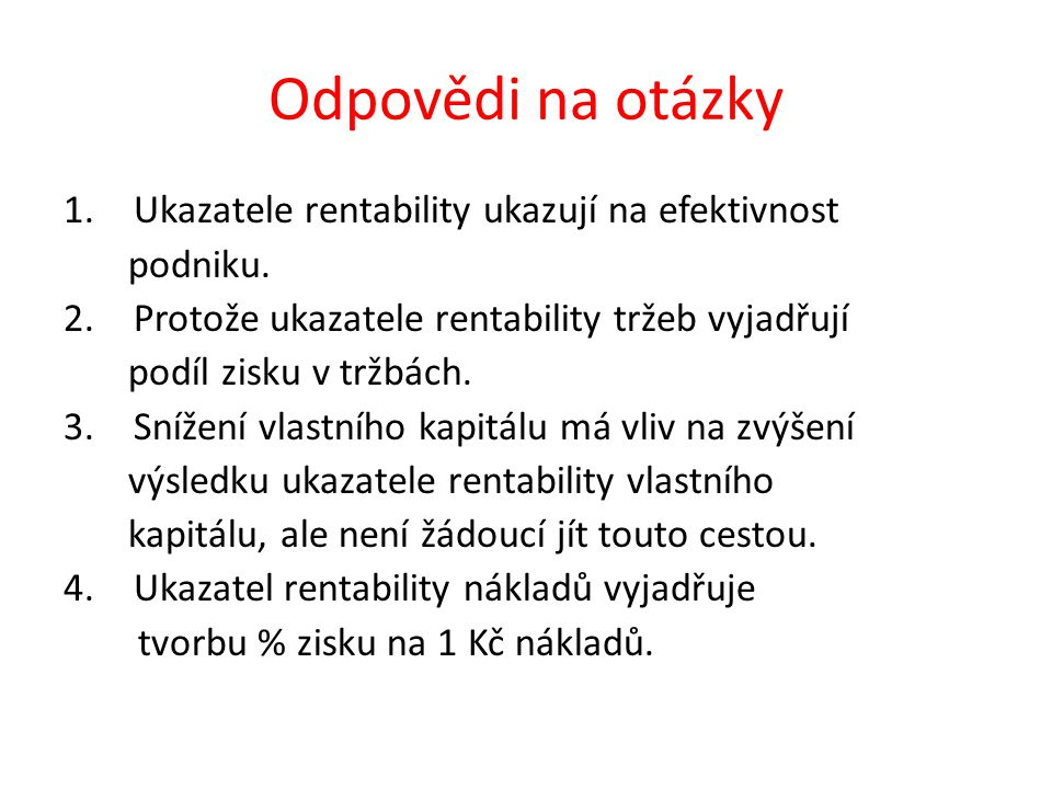 Odpovědi na otázky 1.Ukazatele rentability ukazují na efektivnost podniku.