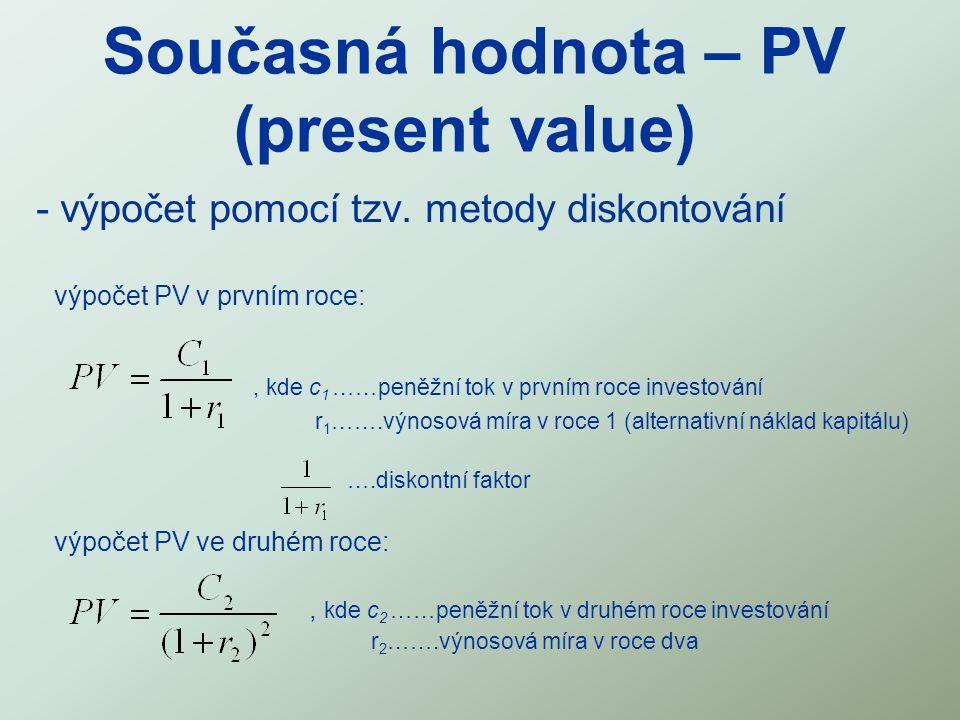 Současná hodnota – PV (present value) - výpočet pomocí tzv. metody diskontování výpočet PV v prvním roce:, kde c 1 ……peněžní tok v prvním roce investo