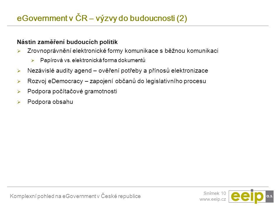 Komplexní pohled na eGovernment v České republice Snímek 10 www.eeip.cz eGovernment v ČR – výzvy do budoucnosti (2) Nástin zaměření budoucích politik