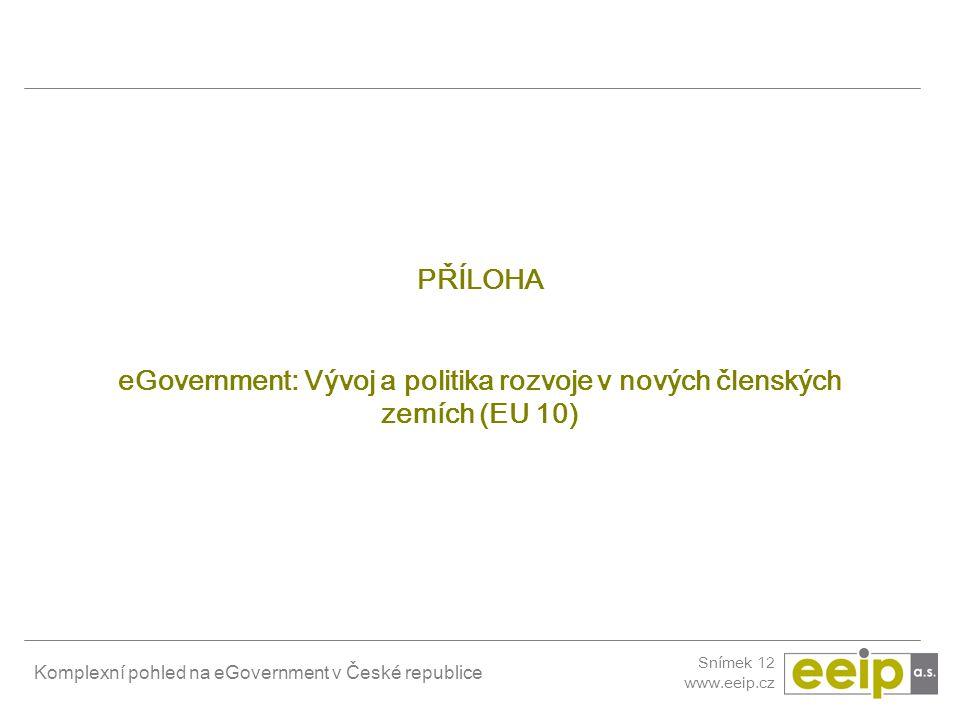 Komplexní pohled na eGovernment v České republice Snímek 12 www.eeip.cz PŘÍLOHA eGovernment: Vývoj a politika rozvoje v nových členských zemích (EU 10