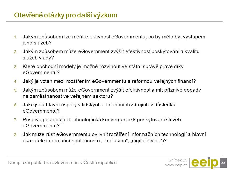 Komplexní pohled na eGovernment v České republice Snímek 25 www.eeip.cz Otevřené otázky pro další výzkum 1. Jakým způsobem lze měřit efektivnost eGove