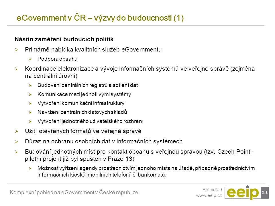 Komplexní pohled na eGovernment v České republice Snímek 9 www.eeip.cz eGovernment v ČR – výzvy do budoucnosti (1) Nástin zaměření budoucích politik 