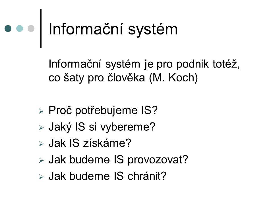 Informační systém Informační systém je pro podnik totéž, co šaty pro člověka (M. Koch)  Proč potřebujeme IS?  Jaký IS si vybereme?  Jak IS získáme?