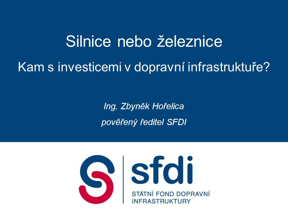 Silnice nebo železnice Kam s investicemi v dopravní infrastruktuře? Ing. Zbyněk Hořelica pověřený ředitel SFDI