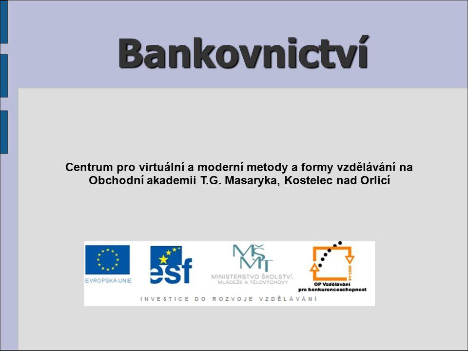 Bankovnictví Centrum pro virtuální a moderní metody a formy vzdělávání na Obchodní akademii T.G. Masaryka, Kostelec nad Orlicí