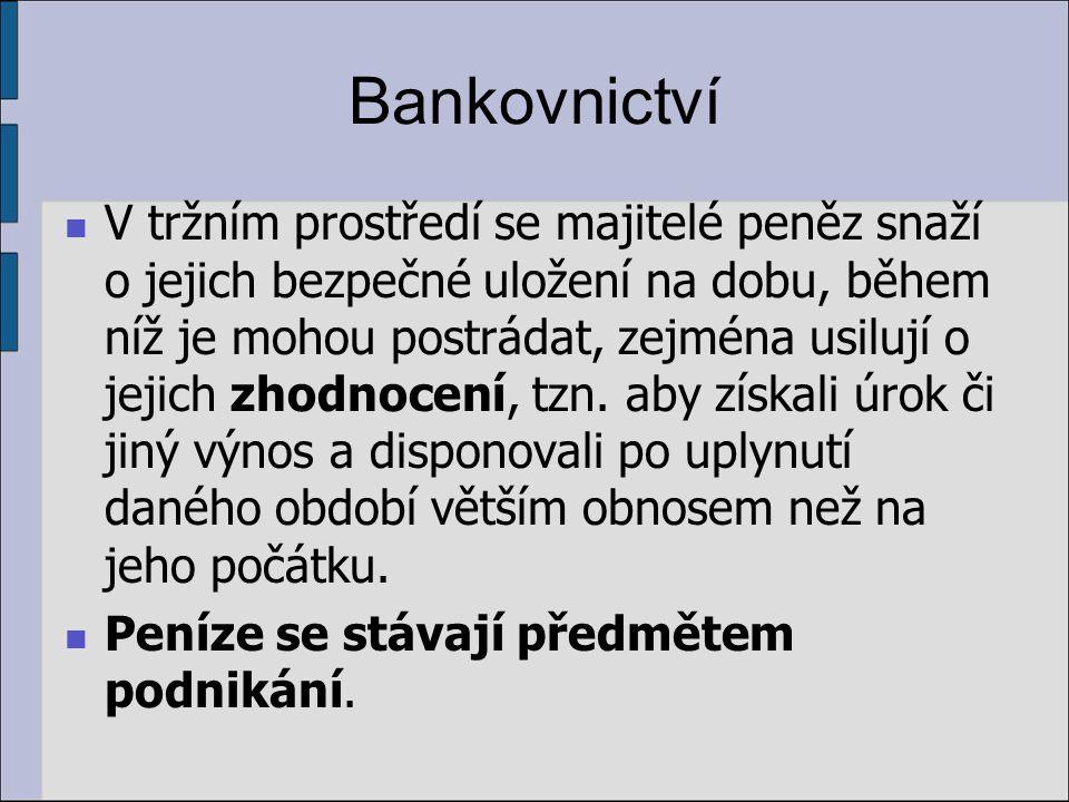 Bankovnictví V tržním prostředí se majitelé peněz snaží o jejich bezpečné uložení na dobu, během níž je mohou postrádat, zejména usilují o jejich zhodnocení, tzn.