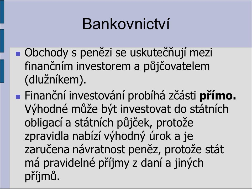 Bankovnictví Obchody s penězi se uskutečňují mezi finančním investorem a půjčovatelem (dlužníkem). Finanční investování probíhá zčásti přímo. Výhodné