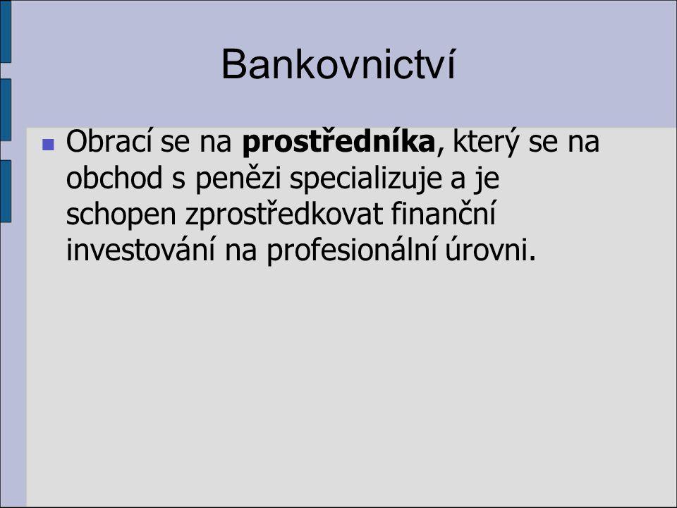 Bankovnictví Obrací se na prostředníka, který se na obchod s penězi specializuje a je schopen zprostředkovat finanční investování na profesionální úrovni.