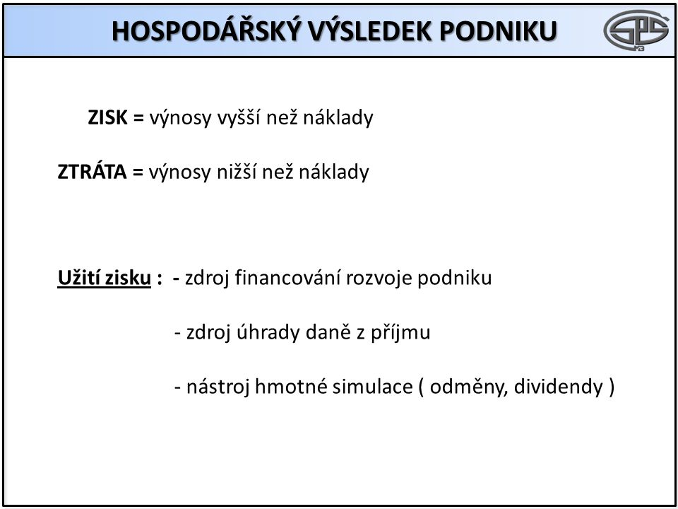HOSPODÁŘSKÝ VÝSLEDEK PODNIKU ZISK = výnosy vyšší než náklady ZTRÁTA = výnosy nižší než náklady Užití zisku : - zdroj financování rozvoje podniku - zdroj úhrady daně z příjmu - nástroj hmotné simulace ( odměny, dividendy )