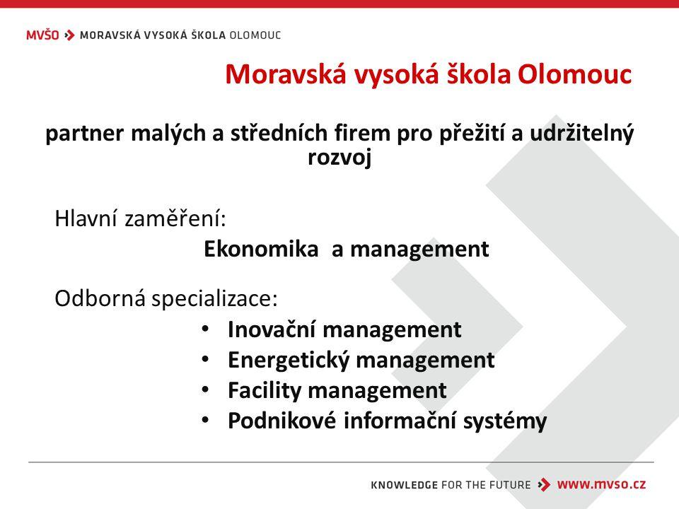 Moravská vysoká škola Olomouc partner malých a středních firem pro přežití a udržitelný rozvoj Hlavní zaměření: Ekonomika a management Odborná specializace: Inovační management Energetický management Facility management Podnikové informační systémy