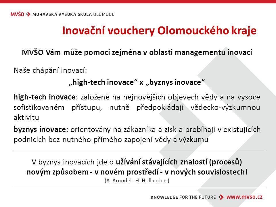 """Inovační vouchery Olomouckého kraje MVŠO Vám může pomoci zejména v oblasti managementu inovací Naše chápání inovací: """"high-tech inovace x """"byznys inovace high-tech inovace: založené na nejnovějších objevech vědy a na vysoce sofistikovaném přístupu, nutně předpokládají vědecko-výzkumnou aktivitu byznys inovace: orientovány na zákazníka a zisk a probíhají v existujících podnicích bez nutného přímého zapojení vědy a výzkumu V byznys inovacích jde o užívání stávajících znalostí (procesů) novým způsobem - v novém prostředí - v nových souvislostech."""