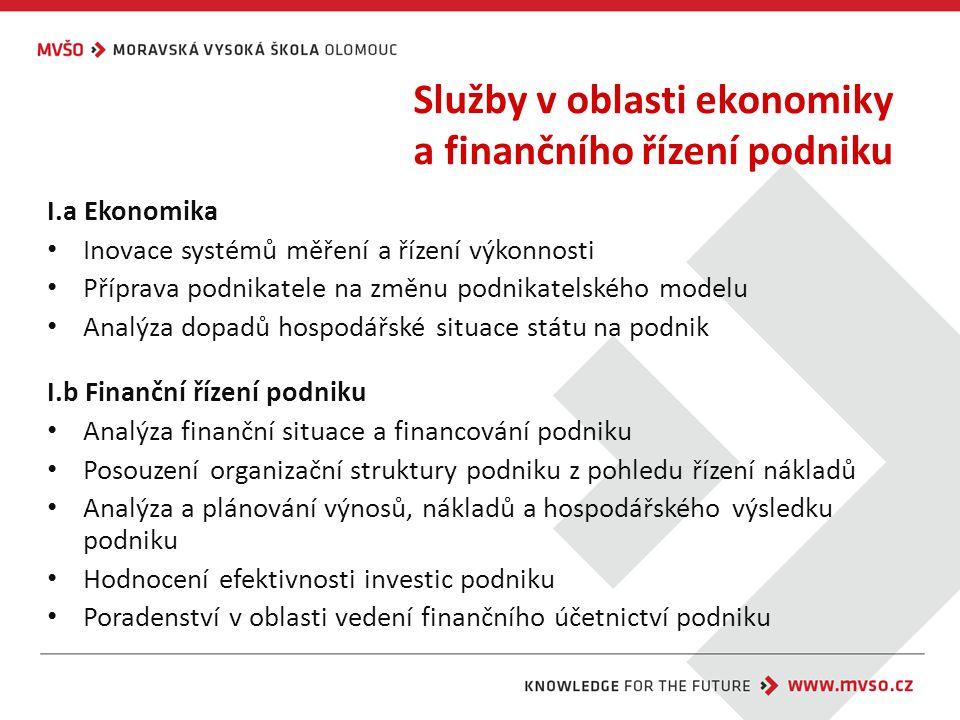 Služby v oblasti ekonomiky a finančního řízení podniku I.a Ekonomika Inovace systémů měření a řízení výkonnosti Příprava podnikatele na změnu podnikatelského modelu Analýza dopadů hospodářské situace státu na podnik I.b Finanční řízení podniku Analýza finanční situace a financování podniku Posouzení organizační struktury podniku z pohledu řízení nákladů Analýza a plánování výnosů, nákladů a hospodářského výsledku podniku Hodnocení efektivnosti investic podniku Poradenství v oblasti vedení finančního účetnictví podniku