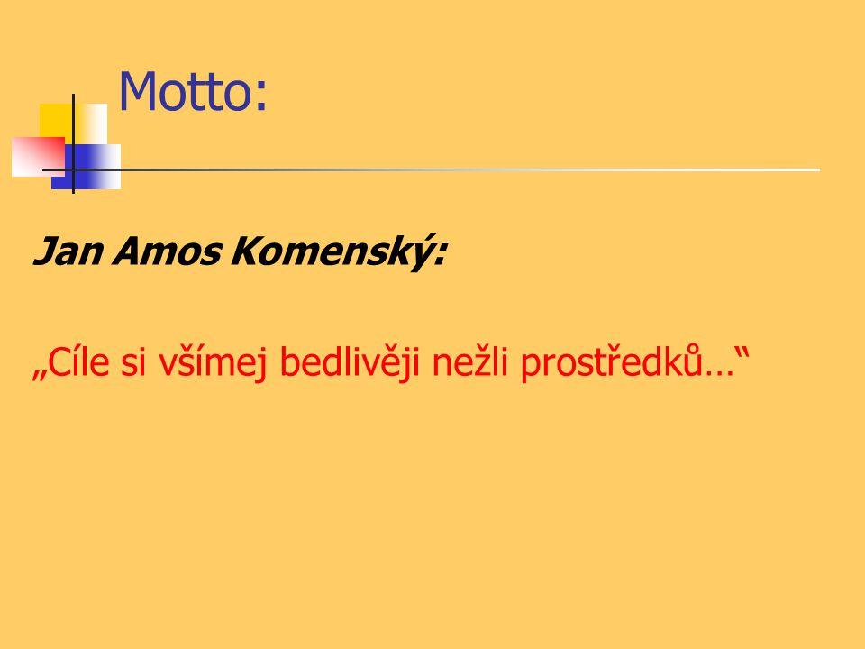 """Motto: Jan Amos Komenský: """"Cíle si všímej bedlivěji nežli prostředků…"""""""