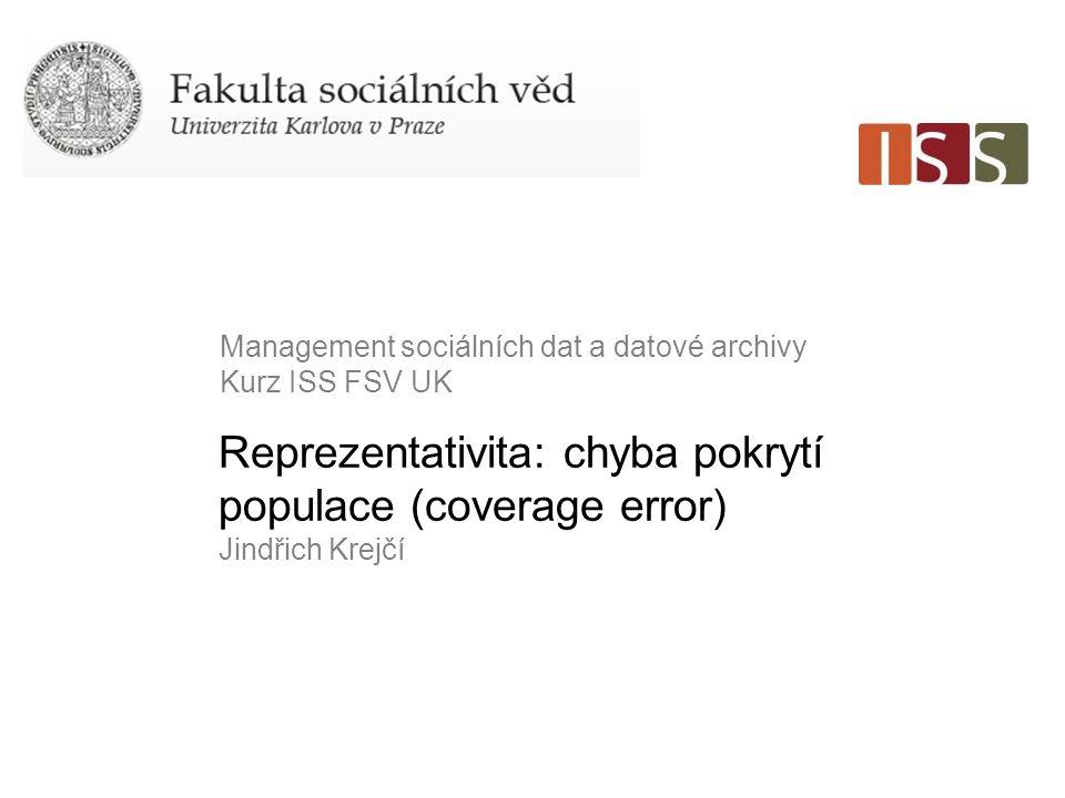 Reprezentativita: chyba pokrytí populace (coverage error) Jindřich Krejčí Management sociálních dat a datové archivy Kurz ISS FSV UK