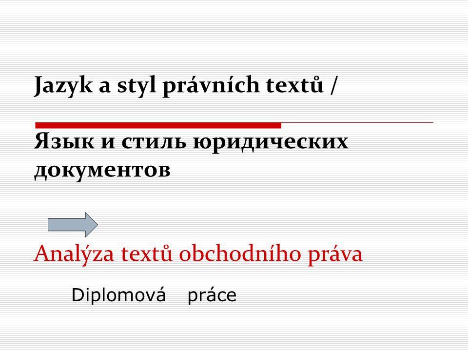Úvodem:  Jazyk právních textů je jazyk specifický  Existují různé druhy dokumentů v oblasti práva (např.: Ústava, zákony, mezinárodní smlouvy, obchodní smlouvy, vyhlášky)  Pro kvalitní porozumění právnímu textu je třeba znát zákonitosti jeho stylu a jazyka