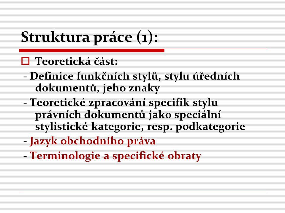Struktura práce (2):  Praktická část: - Výběr různých typů právních textů z oblasti obchodního práva - Na základě teoretických poznatků analyzovat vybrané části právních dokumentů z výše uvedených hledisek - Demonstrace specifik, s důrazem na znaky, jež jsou pro sledovanou oblast charakteristické, podstatné, zároveň problematické