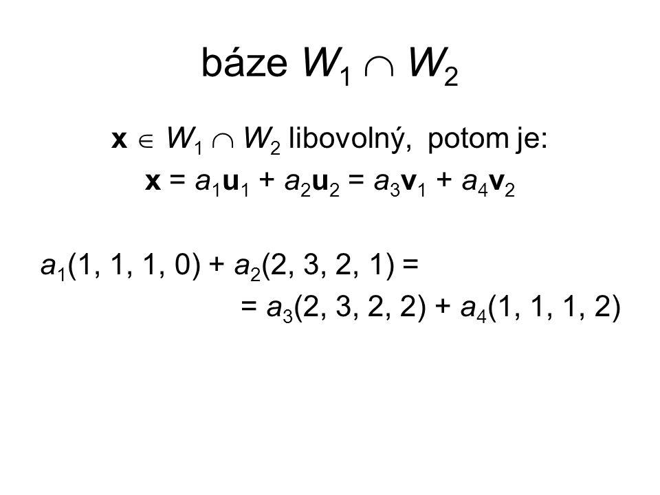 báze W 1  W 2 x  W 1  W 2 libovolný, potom je: x = a 1 u 1 + a 2 u 2 = a 3 v 1 + a 4 v 2 a 1 (1, 1, 1, 0) + a 2 (2, 3, 2, 1) = = a 3 (2, 3, 2, 2) +