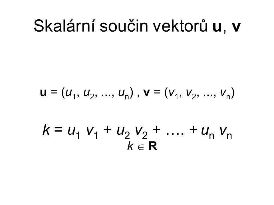 Skalární součin vektorů u, v u = (u 1, u 2,..., u n ), v = (v 1, v 2,..., v n ) k = u 1 v 1 + u 2 v 2 + …. + u n v n k  R