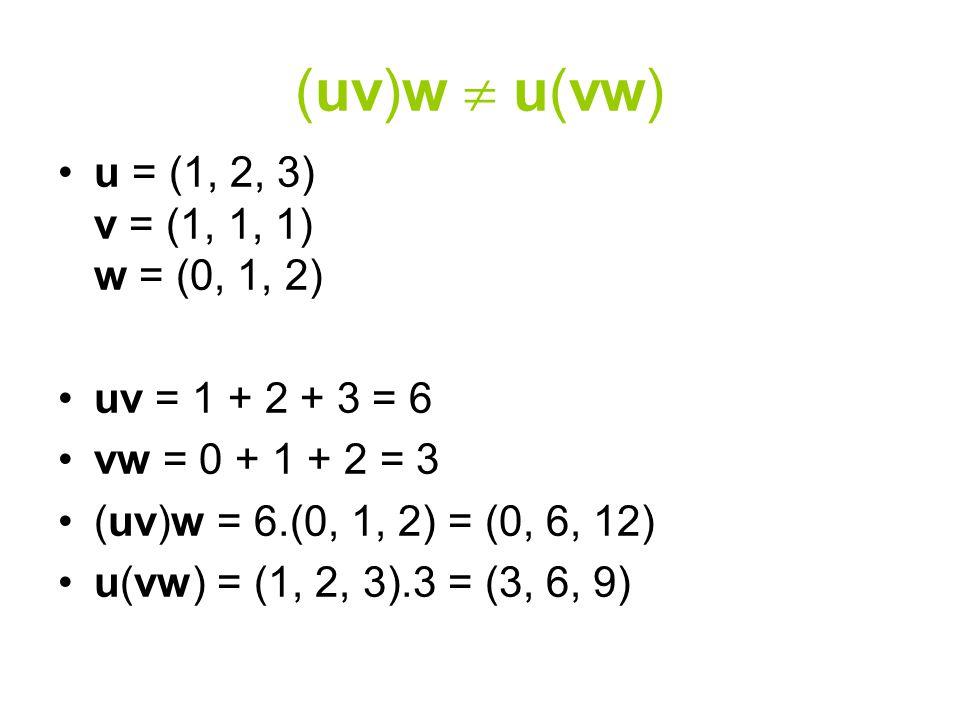 (uv)w  u(vw) u = (1, 2, 3) v = (1, 1, 1) w = (0, 1, 2) uv = 1 + 2 + 3 = 6 vw = 0 + 1 + 2 = 3 (uv)w = 6.(0, 1, 2) = (0, 6, 12) u(vw) = (1, 2, 3).3 = (