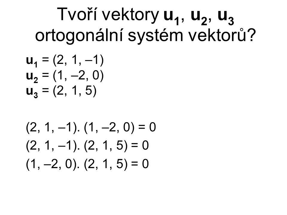 Tvoří vektory u 1, u 2, u 3 ortogonální systém vektorů? u 1 = (2, 1, –1) u 2 = (1, –2, 0) u 3 = (2, 1, 5) (2, 1, –1). (1, –2, 0) = 0 (2, 1, –1). (2, 1