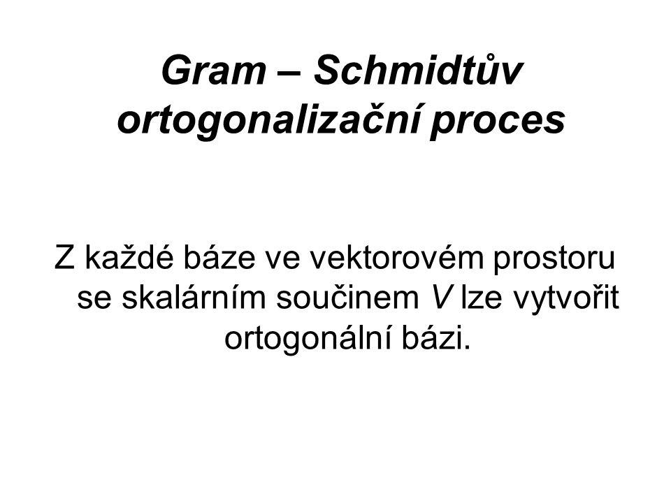 Gram – Schmidtův ortogonalizační proces Z každé báze ve vektorovém prostoru se skalárním součinem V lze vytvořit ortogonální bázi.
