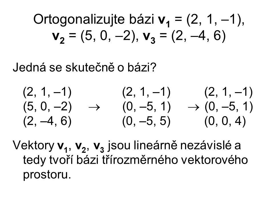 Ortogonalizujte bázi v 1 = (2, 1, –1), v 2 = (5, 0, –2), v 3 = (2, –4, 6) Jedná se skutečně o bázi? (2, 1, –1) (2, 1, –1) (2, 1, –1) (5, 0, –2)  (0,