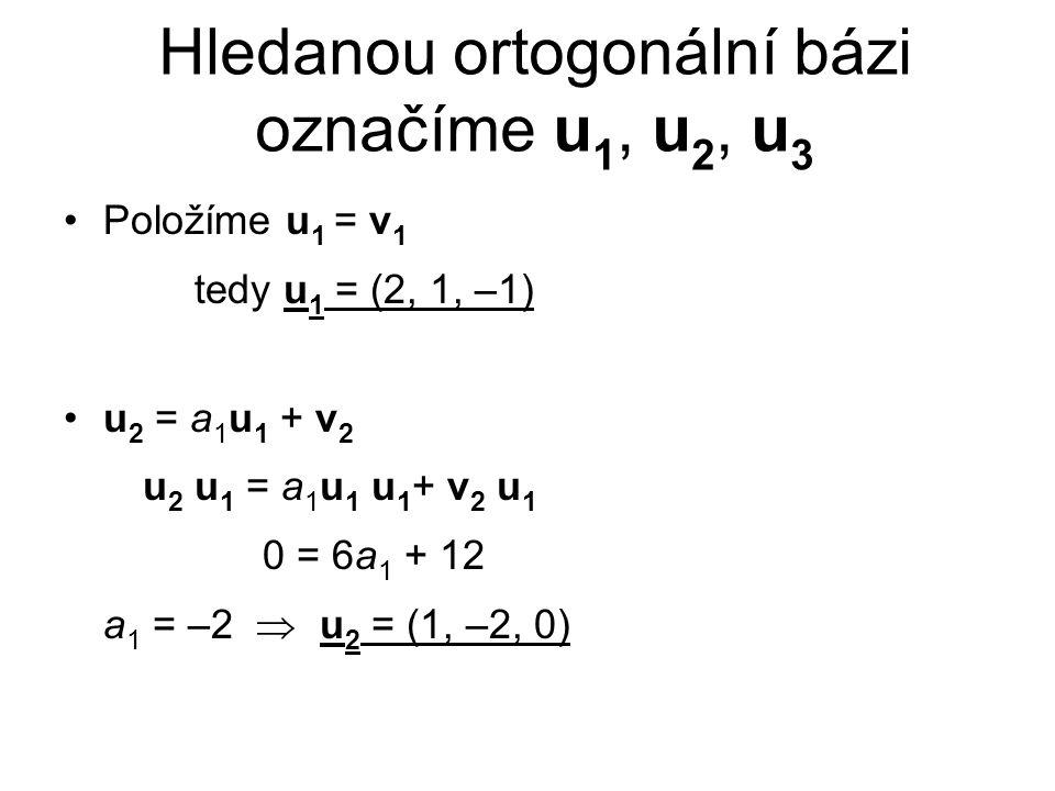 Hledanou ortogonální bázi označíme u 1, u 2, u 3 Položíme u 1 = v 1 tedy u 1 = (2, 1, –1) u 2 = a 1 u 1 + v 2 u 2 u 1 = a 1 u 1 u 1 + v 2 u 1 0 = 6a 1