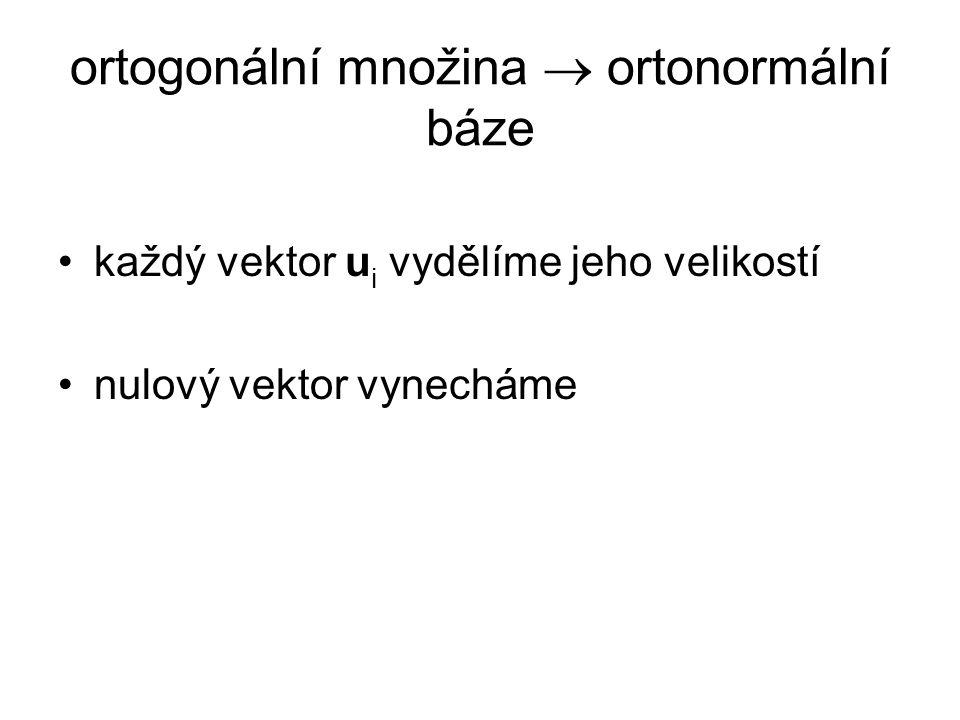 ortogonální množina  ortonormální báze každý vektor u i vydělíme jeho velikostí nulový vektor vynecháme