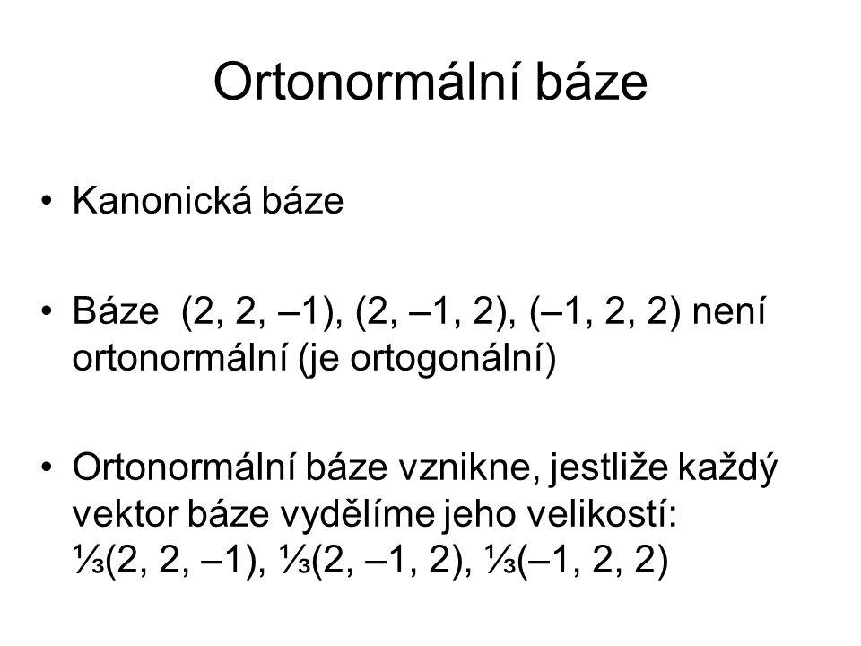 Ortonormální báze Kanonická báze Báze (2, 2, –1), (2, –1, 2), (–1, 2, 2) není ortonormální (je ortogonální) Ortonormální báze vznikne, jestliže každý