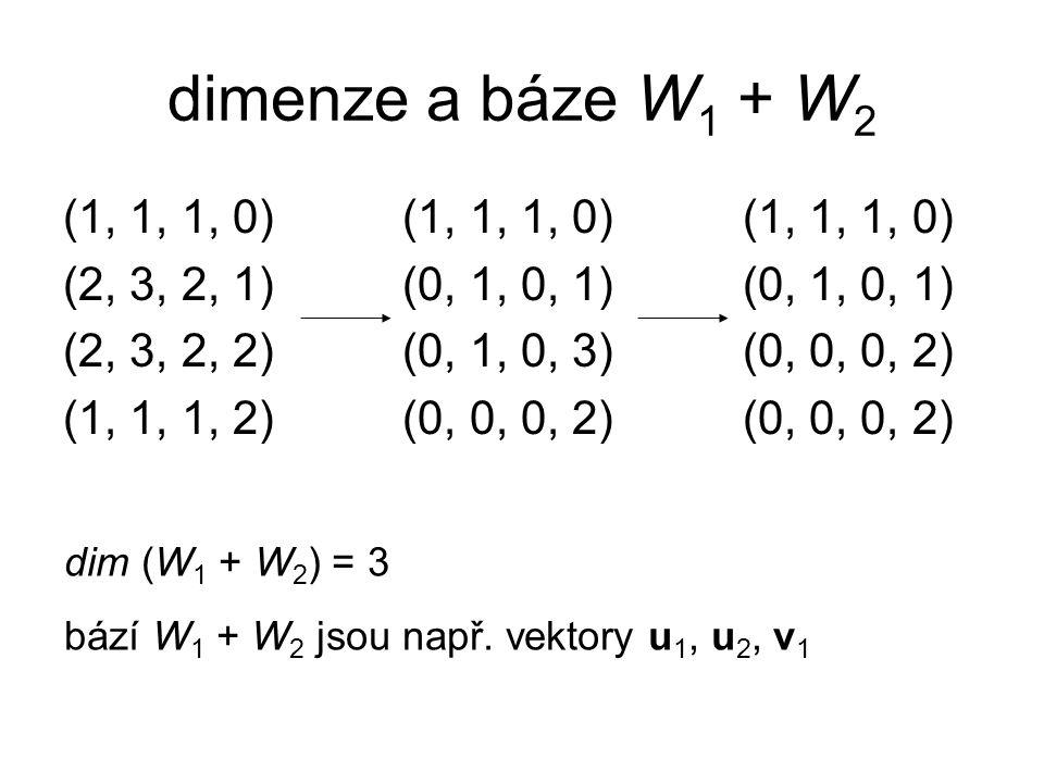 dimenze a báze W 1 + W 2 (1, 1, 1, 0) (1, 1, 1, 0) (1, 1, 1, 0) (2, 3, 2, 1) (0, 1, 0, 1) (0, 1, 0, 1) (2, 3, 2, 2) (0, 1, 0, 3) (0, 0, 0, 2) (1, 1, 1