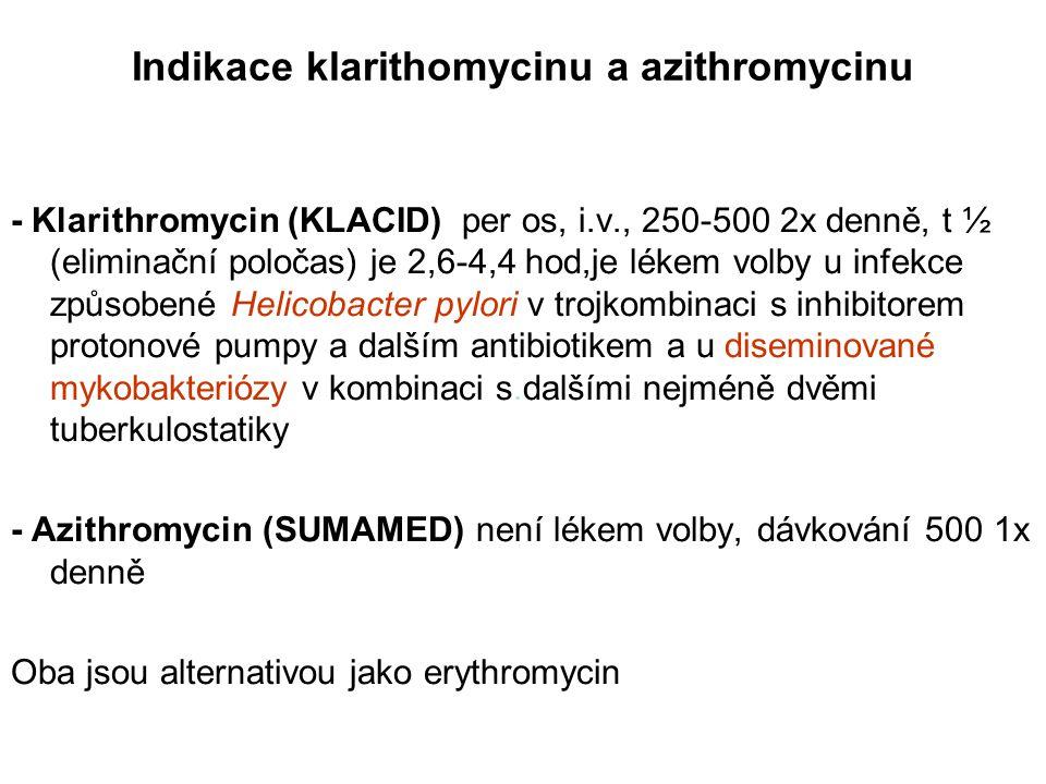 Indikace klarithomycinu a azithromycinu - Klarithromycin (KLACID) per os, i.v., 250-500 2x denně, t ½ (eliminační poločas) je 2,6-4,4 hod,je lékem volby u infekce způsobené Helicobacter pylori v trojkombinaci s inhibitorem protonové pumpy a dalším antibiotikem a u diseminované mykobakteriózy v kombinaci s.dalšími nejméně dvěmi tuberkulostatiky - Azithromycin (SUMAMED) není lékem volby, dávkování 500 1x denně Oba jsou alternativou jako erythromycin