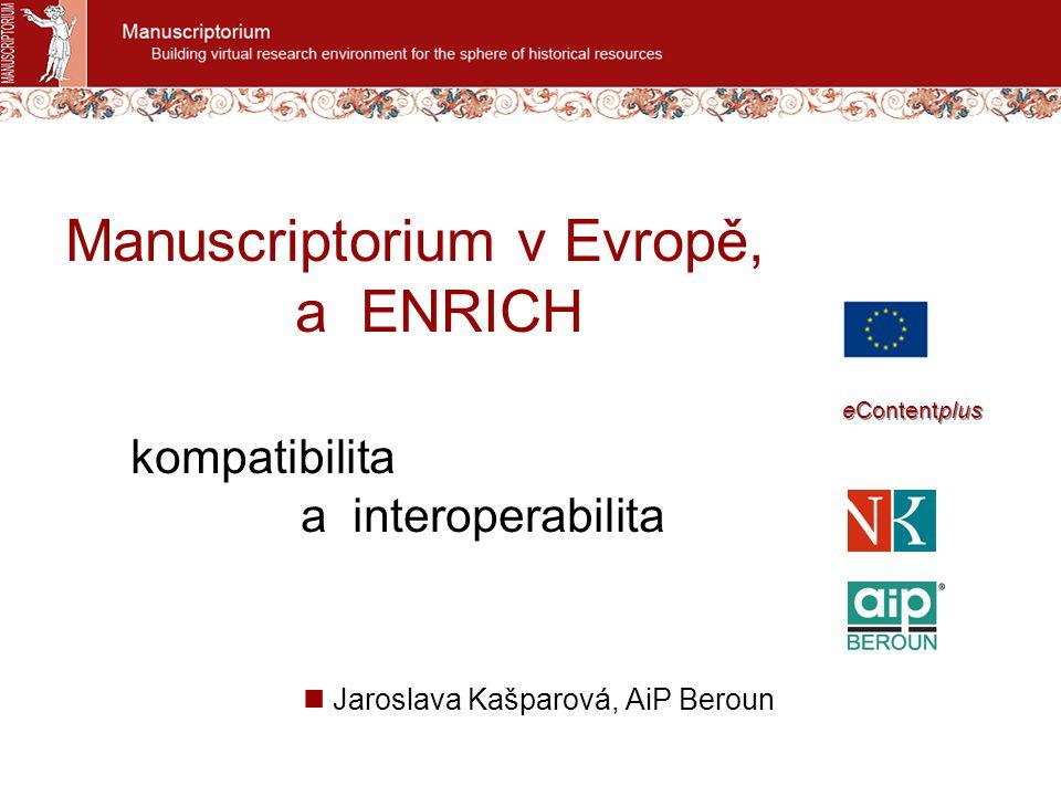Manuscriptorium v Evropě, a ENRICH kompatibilita a interoperabilita Jaroslava Kašparová, AiP Beroun eContentplus