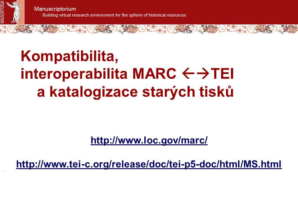 Kompatibilita, interoperabilita MARC  TEI a katalogizace starých tisků http://www.loc.gov/marc/ http://www.tei-c.org/release/doc/tei-p5-doc/html/MS.