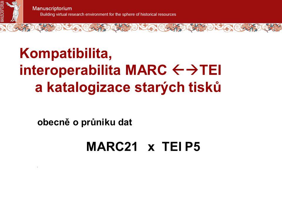 Kompatibilita, interoperabilita MARC  TEI a katalogizace starých tisků obecně o průniku dat MARC21 x TEI P5 l