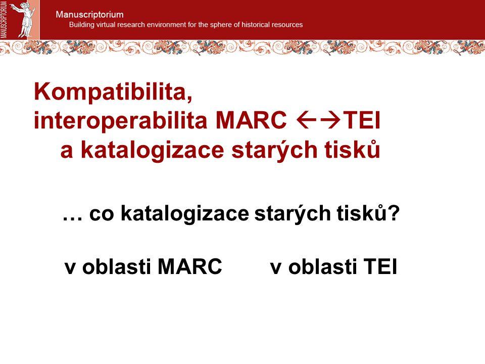 Kompatibilita, interoperabilita MARC  TEI a katalogizace starých tisků … co katalogizace starých tisků? v oblasti MARC v oblasti TEI