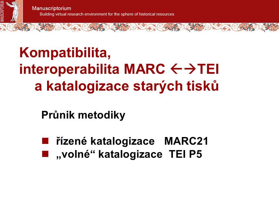 "Kompatibilita, interoperabilita MARC  TEI a katalogizace starých tisků Průnik metodiky řízené katalogizace MARC21 ""volné katalogizace TEI P5"
