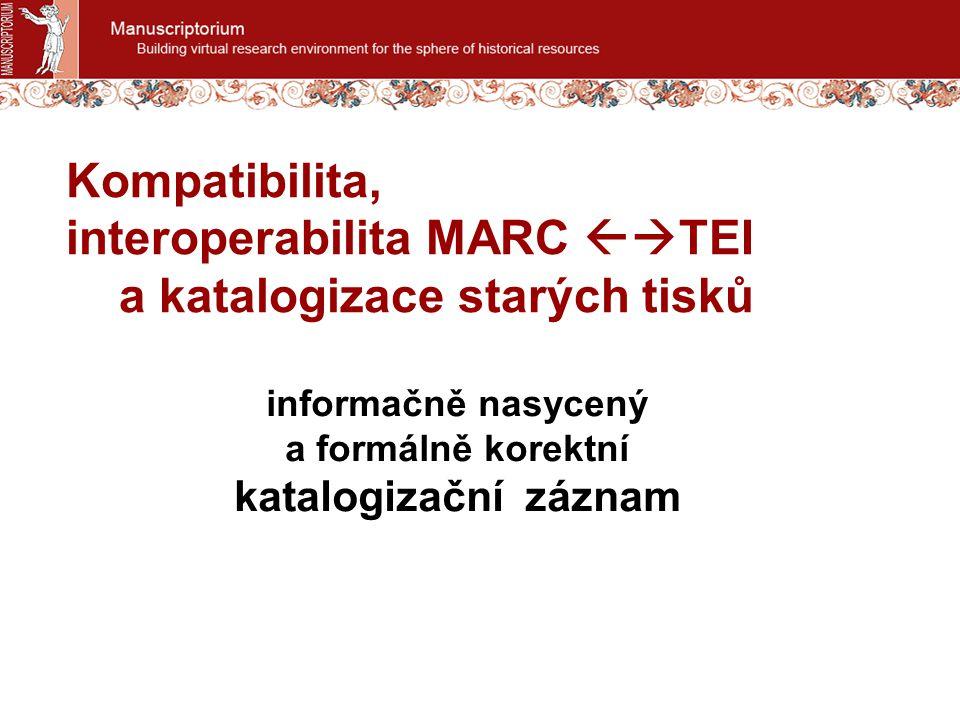 Kompatibilita, interoperabilita MARC  TEI a katalogizace starých tisků informačně nasycený a formálně korektní katalogizační záznam