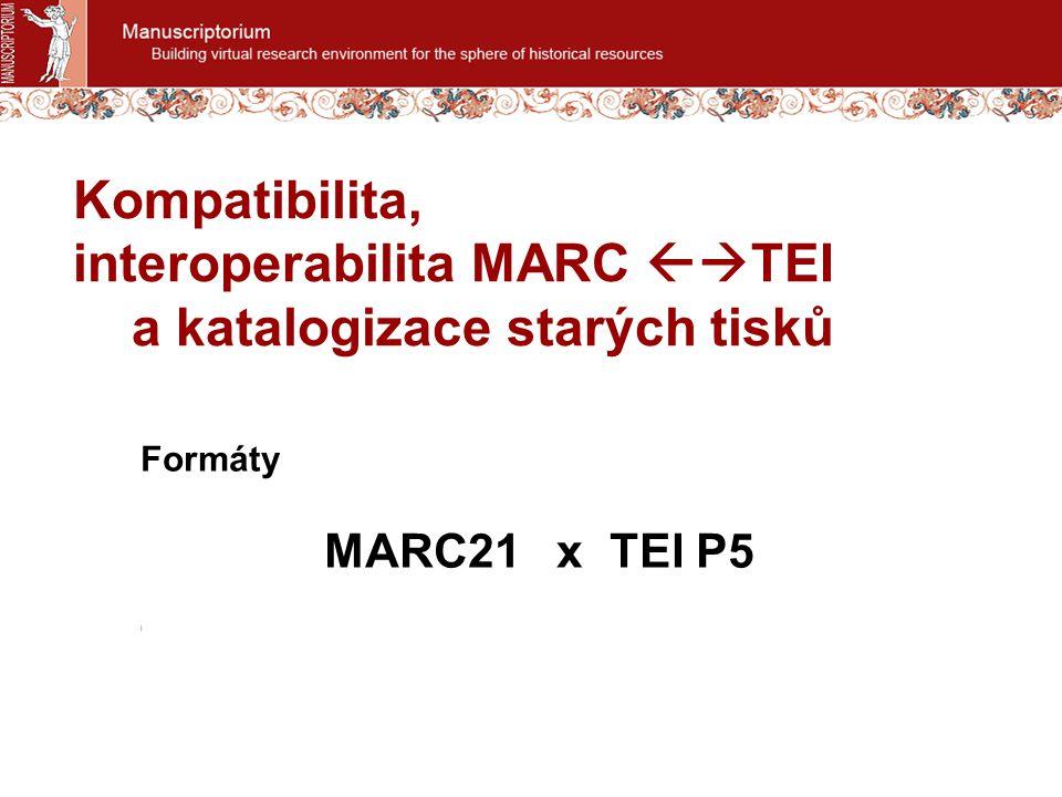 Kompatibilita, interoperabilita MARC  TEI a katalogizace starých tisků Formáty MARC21 x TEI P5 l